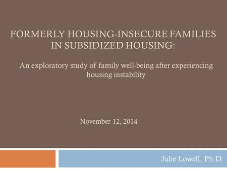 FORMERLY HOUSING-INSECURE FAMILIES IN SUBSIDIZED HOUSING: Julie Lowell, Ph.D. November 12, 2014 An exploratory study of family well-being after experiencing.