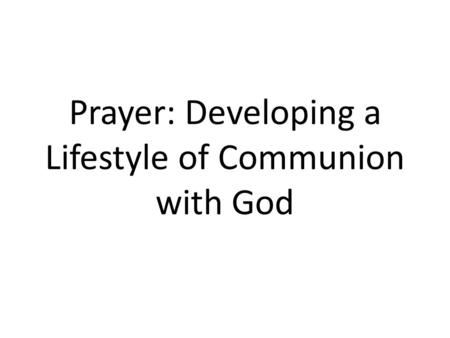 Prayer: Developing a Lifestyle of Communion with God.