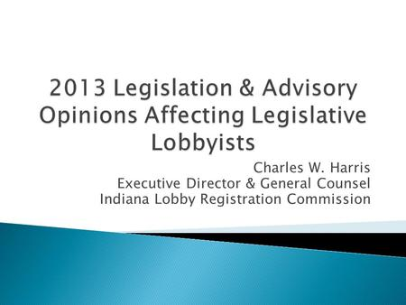 Charles W. Harris Executive Director & General Counsel Indiana Lobby Registration Commission.