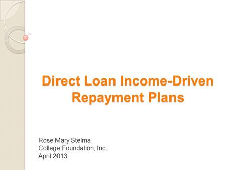 Direct Loan Income-Driven Repayment Plans Rose Mary Stelma College Foundation, Inc. April 2013.