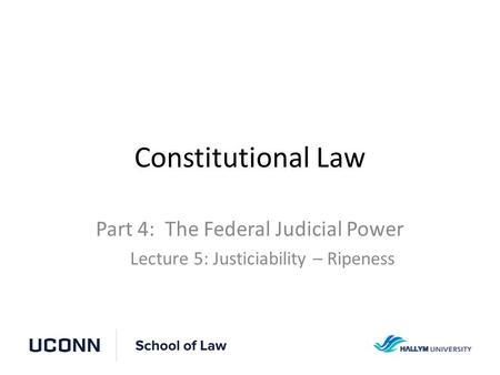 Constitutional Law Part 4: The Federal Judicial Power Lecture 5: Justiciability – Ripeness.