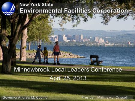 NYS Environmental Facilities Corporation April 25, 2013 Minnowbrook Local Leaders Conference April 25, 2013.