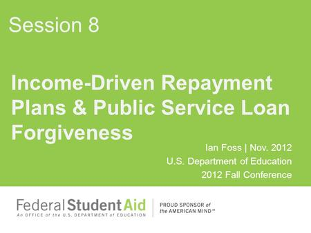 Ian Foss | Nov. 2012 U.S. Department of Education 2012 Fall Conference Income-Driven Repayment Plans & Public Service Loan Forgiveness Session 8.