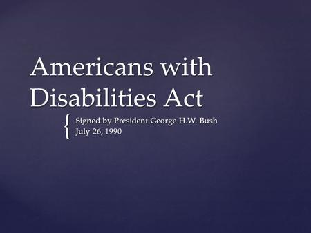 { Americans with Disabilities Act Signed by President George H.W. Bush July 26, 1990.