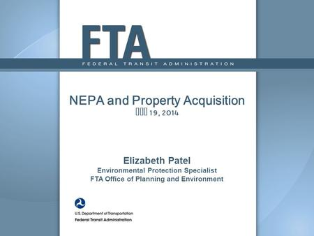 NEPA and Property Acquisition May 19, 2014 Elizabeth Patel Environmental Protection Specialist FTA Office of Planning and Environment.