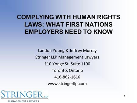 COMPLYING WITH HUMAN RIGHTS LAWS: WHAT FIRST NATIONS EMPLOYERS NEED TO KNOW Landon Young & Jeffrey Murray Stringer LLP Management Lawyers 110 Yonge St.