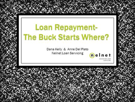Loan Repayment- The Buck Starts Where? Dana Kelly & Anne Del Plato Nelnet Loan Servicing.