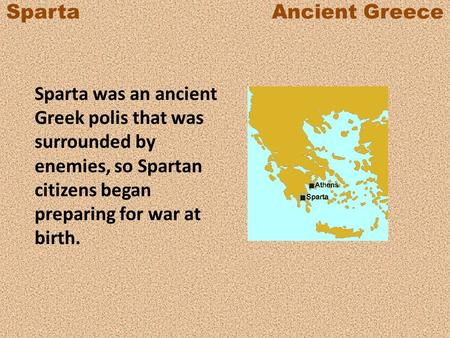 Sparta Ancient Greece Sparta was an ancient Greek polis that was surrounded by enemies, so Spartan citizens began preparing.