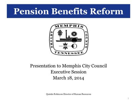 Pension Benefits Reform Presentation to Memphis City Council Executive Session March 18, 2014 Quintin Robinson Director of Human Resources 1.