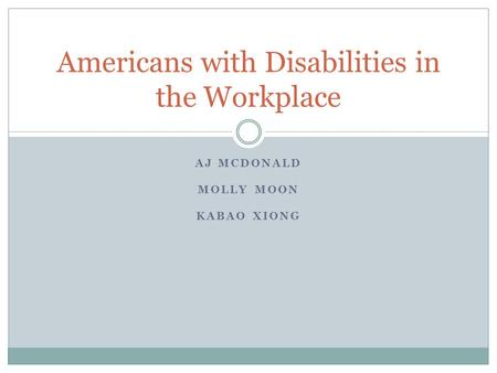 AJ MCDONALD MOLLY MOON KABAO XIONG Americans with Disabilities in the Workplace.