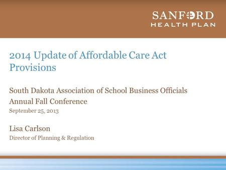 2014 Update of Affordable Care Act Provisions South Dakota Association of School Business Officials Annual Fall Conference September 25, 2013 Lisa Carlson.