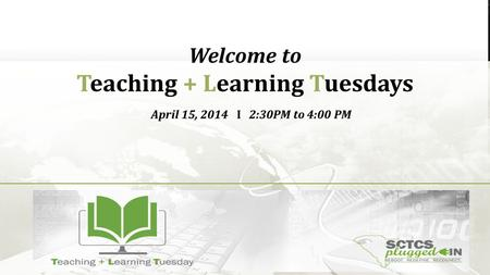 Welcome to Teaching + Learning Tuesdays April 15, 2014 I 2:30PM to 4:00 PM.