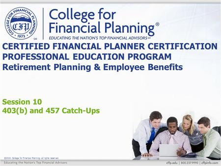 ©2015, College for Financial Planning, all rights reserved. Session 10 403(b) and 457 Catch-Ups CERTIFIED FINANCIAL PLANNER CERTIFICATION PROFESSIONAL.