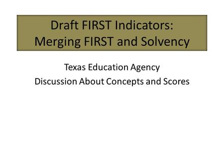 Draft FIRST Indicators: Merging FIRST and Solvency Texas Education Agency Discussion About Concepts and Scores.