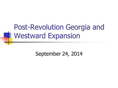 Post-Revolution Georgia and Westward Expansion September 24, 2014.