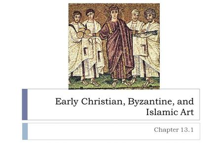 Early Christian, Byzantine, and Islamic Art Chapter 13.1.