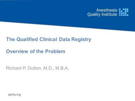 Aqihq.org The Qualified Clinical Data Registry Overview of the Problem Richard P. Dutton, M.D., M.B.A.