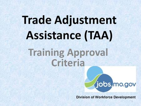 Trade Adjustment Assistance (TAA) Training Approval Criteria 1 Division of Workforce Development.