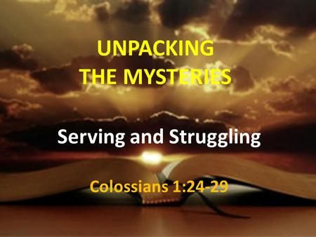 UNPACKING THE MYSTERIES Serving and Struggling Colossians 1:24-29.