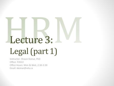 Lecture 3: Legal (part 1) Instructor: Shawn Komar, PhD Office: P2022 Office Hours: Mon & Wed, 2:30-3:30