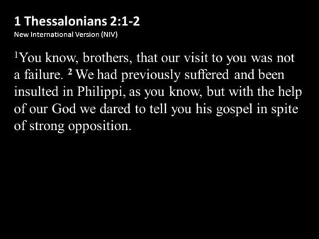 1 Thessalonians 2:1-2 New International Version (NIV) 1 You know, brothers, that our visit to you was not a failure. 2 We had previously suffered and been.