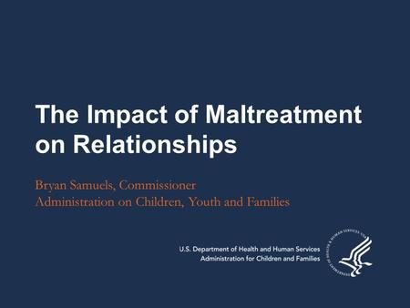 The Impact of Maltreatment on Relationships Bryan Samuels, Commissioner Administration on Children, Youth and Families.