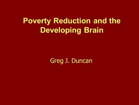 Poverty Reduction and the Developing Brain Greg J. Duncan.