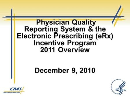 Physician Quality Reporting System & the Electronic Prescribing (eRx) Incentive Program 2011 Overview December 9, 2010 1.
