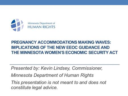 PREGNANCY ACCOMMODATIONS MAKING WAVES: IMPLICATIONS OF THE NEW EEOC GUIDANCE AND THE MINNESOTA WOMEN'S ECONOMIC SECURITY ACT Presented by: Kevin Lindsey,