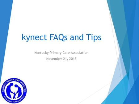 Kynect FAQs and Tips Kentucky Primary Care Association November 21, 2013.
