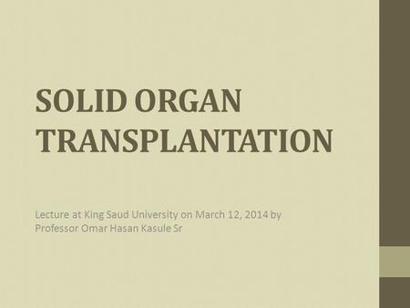 SOLID ORGAN TRANSPLANTATION Lecture at King Saud University on March 12, 2014 by Professor Omar Hasan Kasule Sr.
