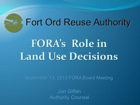 FORA's Role in Land Use Decisions September 13, 2013 FORA Board Meeting Jon Giffen Authority Counsel.