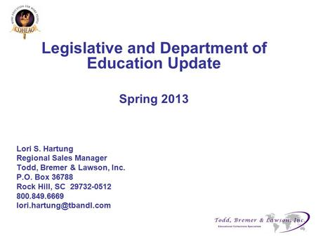 Legislative and Department of Education Update Spring 2013 Lori S. Hartung Regional Sales Manager Todd, Bremer & Lawson, Inc. P.O. Box 36788 Rock Hill,