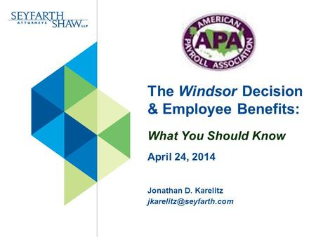 The Windsor Decision & Employee Benefits: What You Should Know April 24, 2014 Jonathan D. Karelitz