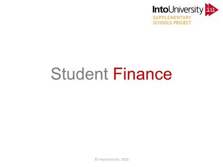 Student Finance © IntoUniversity 2015. Do you know the facts? Student Finance © IntoUniversity 2015.