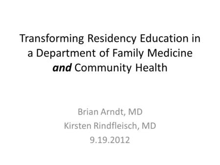 Transforming Residency Education in a Department of Family Medicine and Community Health Brian Arndt, MD Kirsten Rindfleisch, MD 9.19.2012.