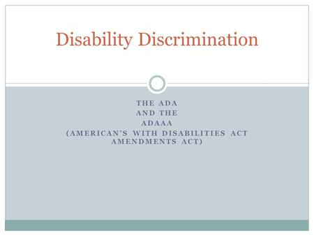 THE ADA AND THE ADAAA (AMERICAN'S WITH DISABILITIES ACT AMENDMENTS ACT) Disability Discrimination.