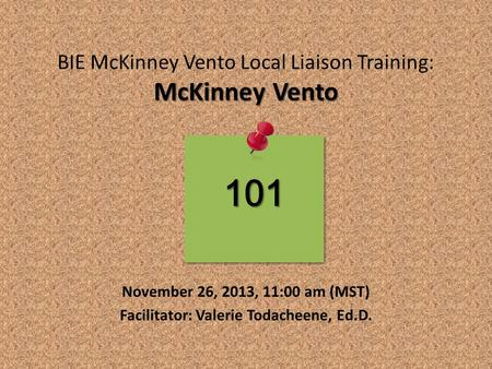 McKinney Vento BIE McKinney Vento Local Liaison Training: McKinney Vento November 26, 2013, 11:00 am (MST) Facilitator: Valerie Todacheene, Ed.D. 101.