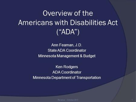 "Overview of the Americans with Disabilities Act (""ADA"") Ann Feaman, J.D. State ADA Coordinator Minnesota Management & Budget Ken Rodgers ADA Coordinator."