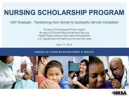 NURSING SCHOLARSHIP PROGRAM NSP Graduate: Transitioning from School to Successful Service Completion Division of Nursing and Public Health Bureau of Clinician.
