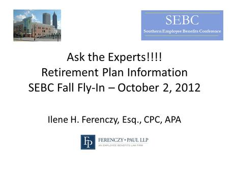 Ask the Experts!!!! Retirement Plan Information SEBC Fall Fly-In – October 2, 2012 Ilene H. Ferenczy, Esq., CPC, APA SEBC Southern Employee Benefits Conference.