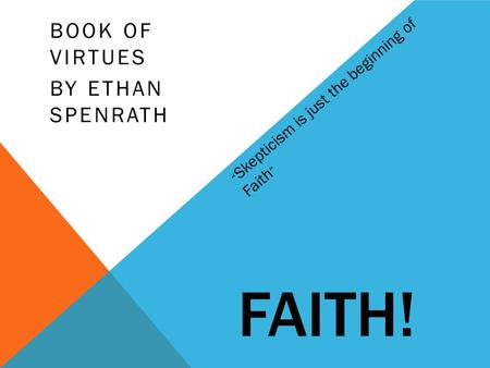 "FAITH! BOOK OF VIRTUES BY ETHAN SPENRATH "" Skepticism is just the beginning of Faith """