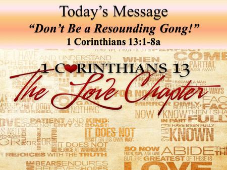 "Today's Message ""Don't Be a Resounding Gong!"" 1 Corinthians 13:1-8a."