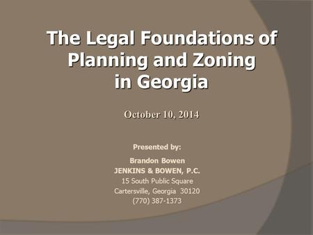 The Legal Foundations of Planning and Zoning in Georgia October 10, 2014 Presented by: Brandon Bowen JENKINS & BOWEN, P.C. 15 South Public Square Cartersville,