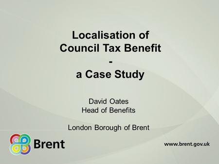 Localisation of Council Tax Benefit - a Case Study David Oates Head of Benefits London Borough of Brent.