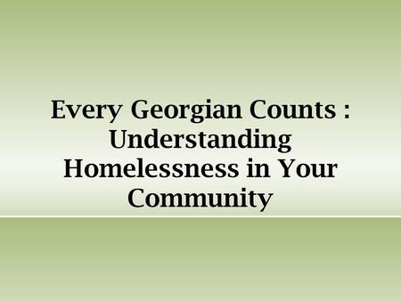 Every Georgian Counts : Understanding Homelessness in Your Community.