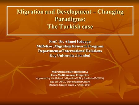 Migration and Development – Changing Paradigms: The Turkish case Prof. Dr. Ahmet Icduygu MiReKoc, Migration Research Program Department of International.
