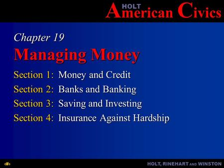 A merican C ivicsHOLT HOLT, RINEHART AND WINSTON1 Chapter 19 Managing Money Section 1:Money and Credit Section 2:Banks and Banking Section 3:Saving and.