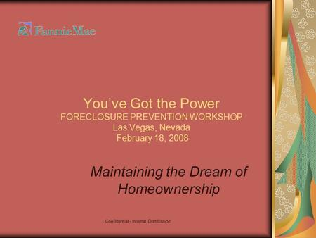 Confidential - Internal Distribution You've Got the Power FORECLOSURE PREVENTION WORKSHOP Las Vegas, Nevada February 18, 2008 Maintaining the Dream of.