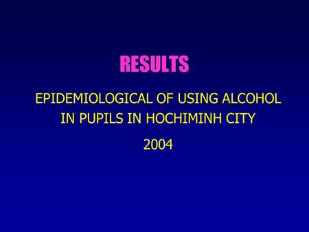 RESULTS EPIDEMIOLOGICAL OF USING ALCOHOL IN PUPILS IN HOCHIMINH CITY 2004.